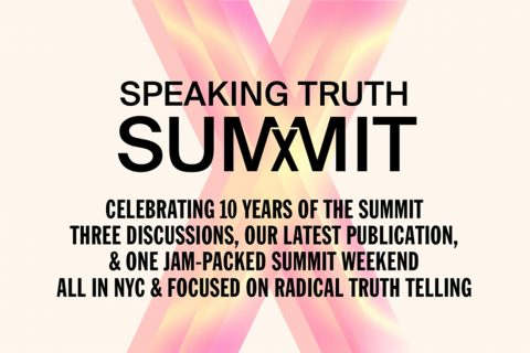 Graphic with the words: Speak Truth Summit X/ Celebrating 10 years of the Summit/ Three discussions, our latest publication, & one jam-packed summit weekend/ All in NYC & focused on radical truth telling
